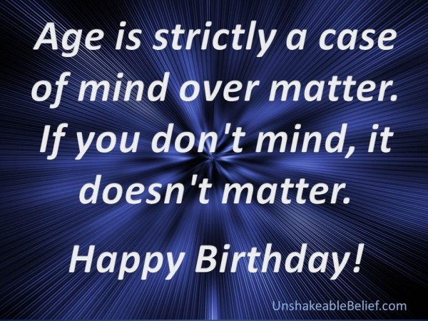 Age is strictly a case of mind over matter if you dont mind it doesnt matter