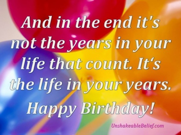 And in the end its not the years in your life that count its the life in your years