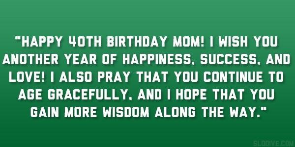 Happy 40th birthday mom i wish you another year of happiness success and love