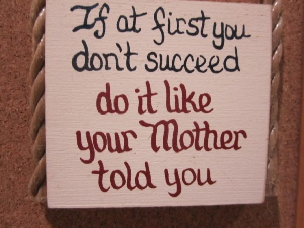If at fisrt you dont succeed do it like your mother told you