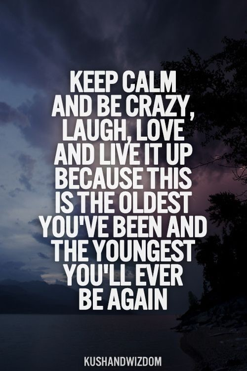Keep calm and be crazy laugh love and live it up because this is the oldest youve bee