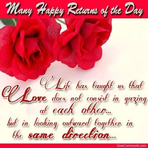 Many happy returns of the day life has taught us that love does not consist in gazing