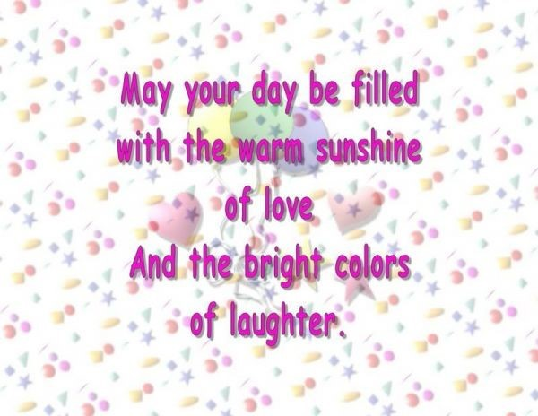 May your day be filled with the warm sunshine of love and the bright colors of laught