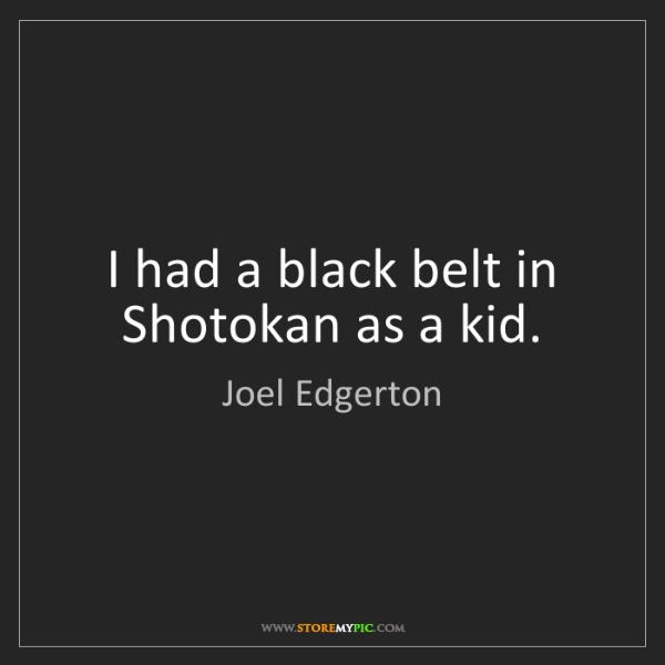 Joel Edgerton: I had a black belt in Shotokan as a kid.