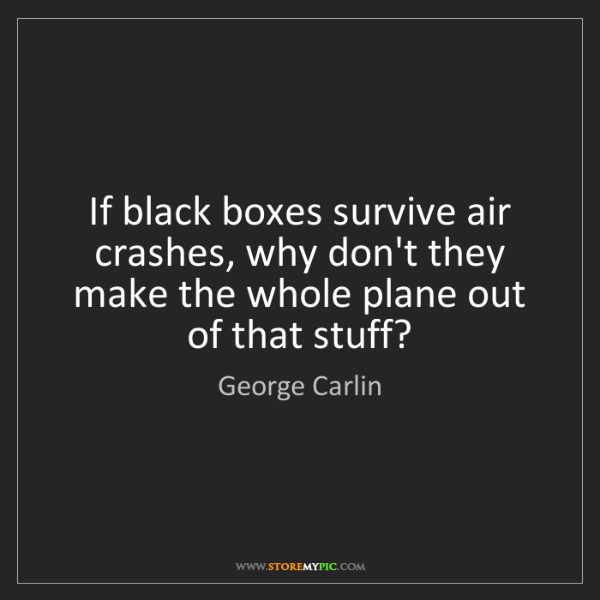George Carlin: If black boxes survive air crashes, why don't they make...