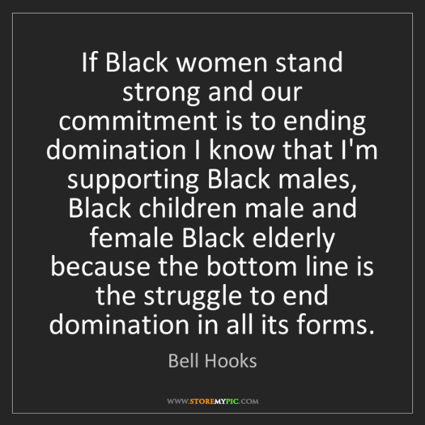 Bell Hooks: If Black women stand strong and our commitment is to...