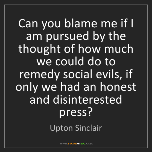 Upton Sinclair: Can you blame me if I am pursued by the thought of how...