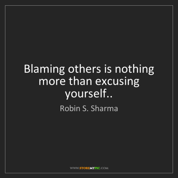 Robin S. Sharma: Blaming others is nothing more than excusing yourself..