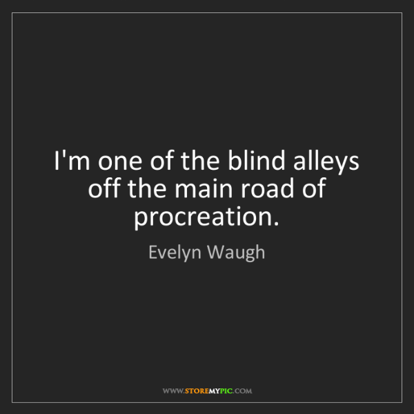 Evelyn Waugh: I'm one of the blind alleys off the main road of procreation.