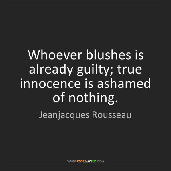 Jeanjacques Rousseau: Whoever blushes is already guilty; true innocence is...