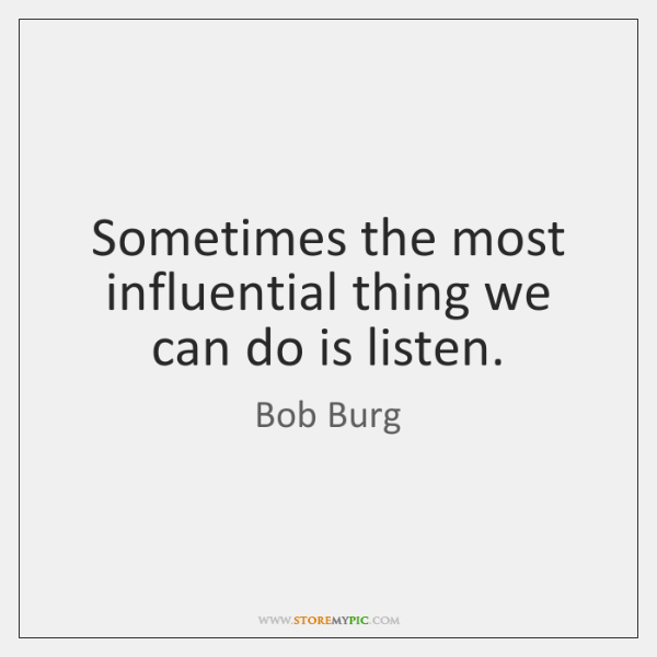 Sometimes the most influential thing we can do is listen.