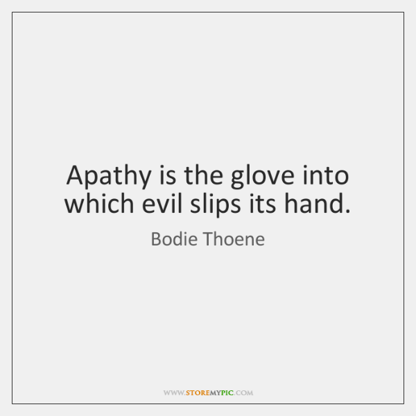 Apathy is the glove into which evil slips its hand.