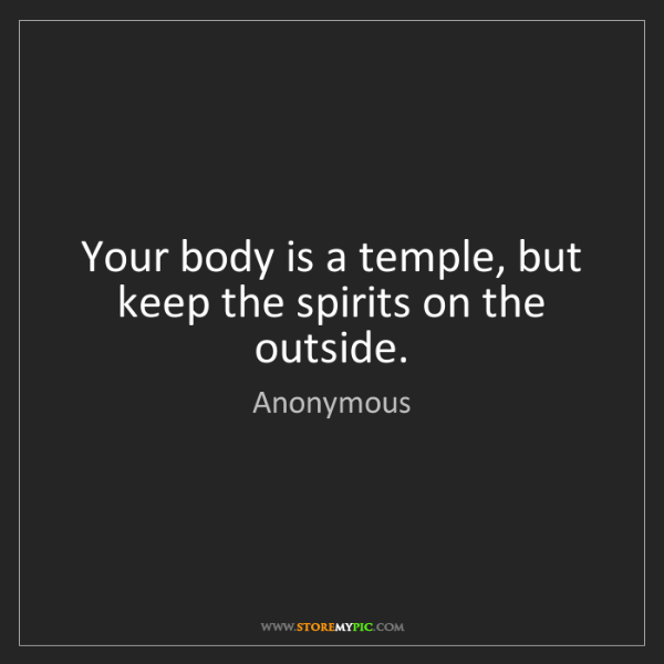 Anonymous: Your body is a temple, but keep the spirits on the outside.