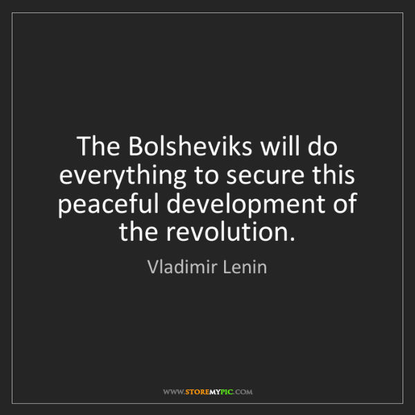 Vladimir Lenin: The Bolsheviks will do everything to secure this peaceful...