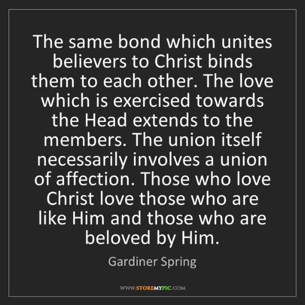 Gardiner Spring: The same bond which unites believers to Christ binds...