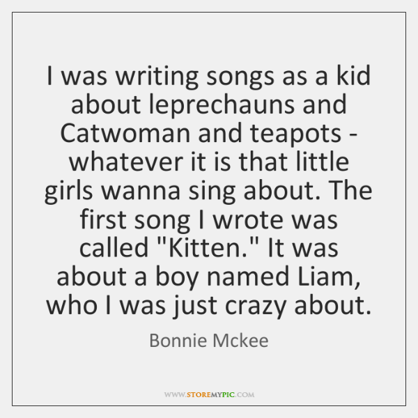 I was writing songs as a kid about leprechauns and Catwoman and ...