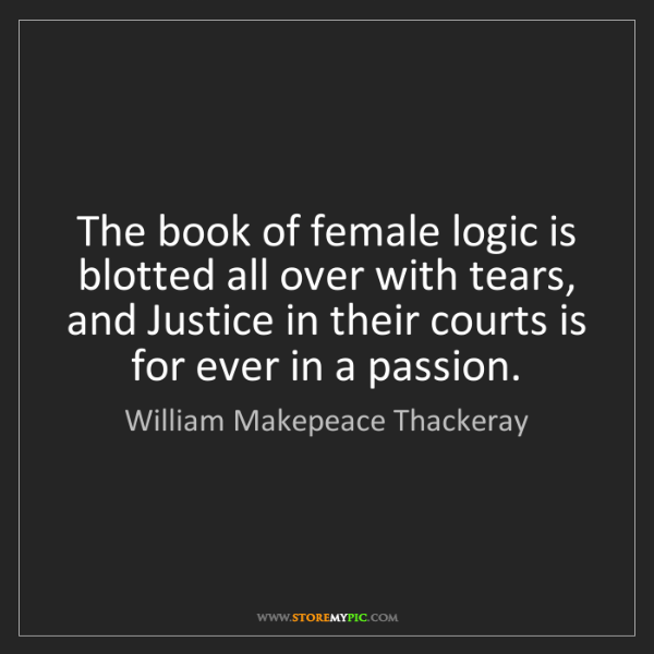 William Makepeace Thackeray: The book of female logic is blotted all over with tears,...