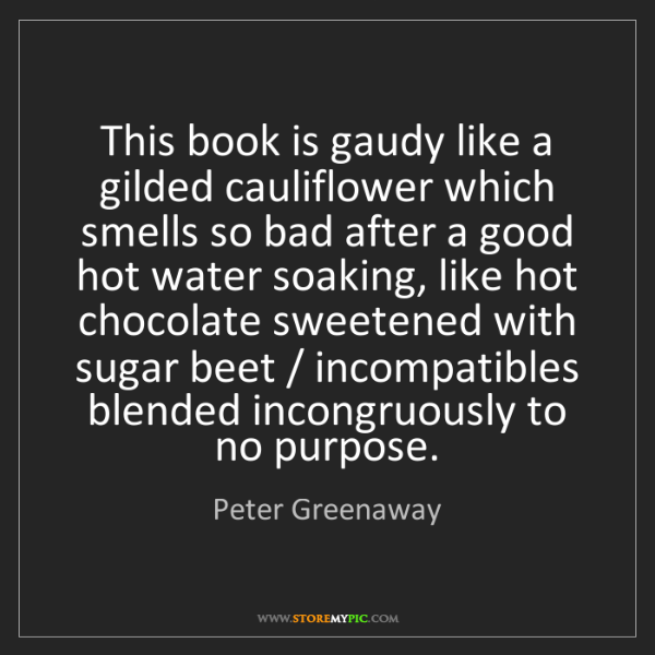 Peter Greenaway: This book is gaudy like a gilded cauliflower which smells...