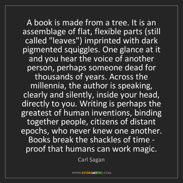 Carl Sagan: A book is made from a tree. It is an assemblage of flat,...