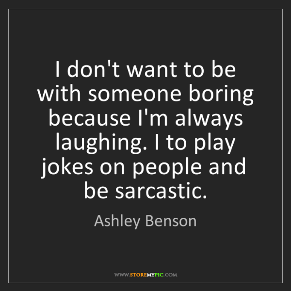 Ashley Benson: I don't want to be with someone boring because I'm always...