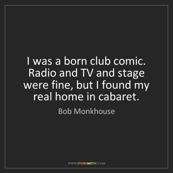Bob Monkhouse: I was a born club comic. Radio and TV and stage were...