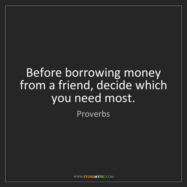 Proverbs: Before borrowing money from a friend, decide which you...