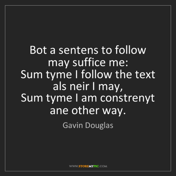 Gavin Douglas: Bot a sentens to follow may suffice me:   Sum tyme I...