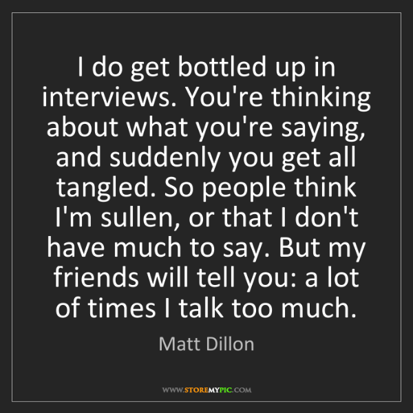 Matt Dillon: I do get bottled up in interviews. You're thinking about...