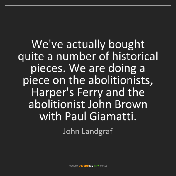John Landgraf: We've actually bought quite a number of historical pieces....