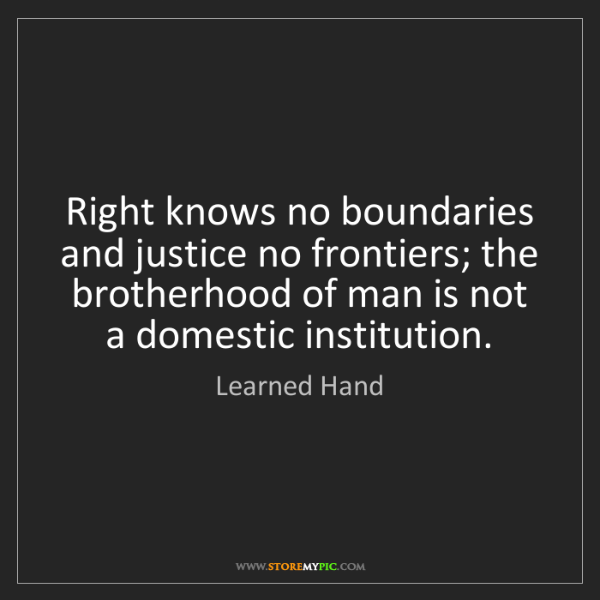 Learned Hand: Right knows no boundaries and justice no frontiers; the...