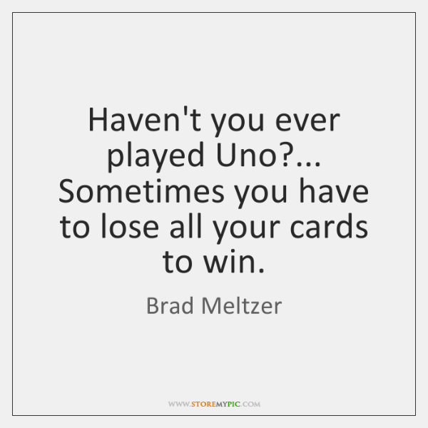 Haven't you ever played Uno?... Sometimes you have to lose all your ...