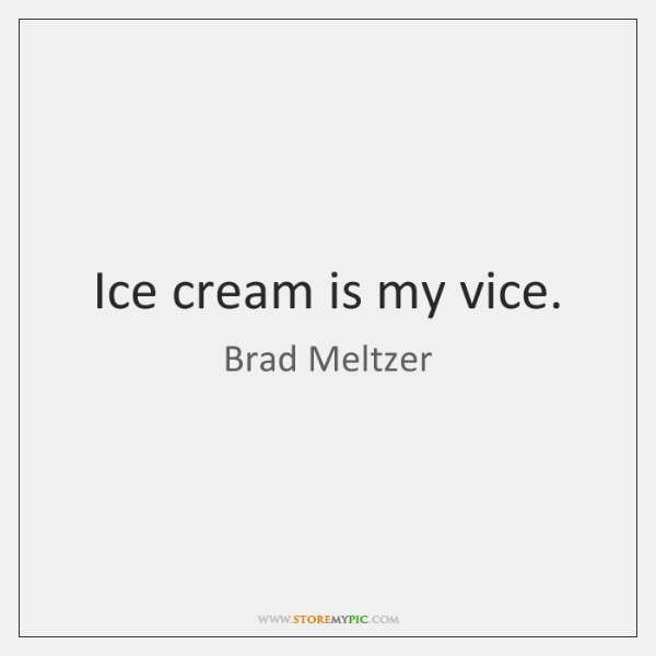 Ice cream is my vice.