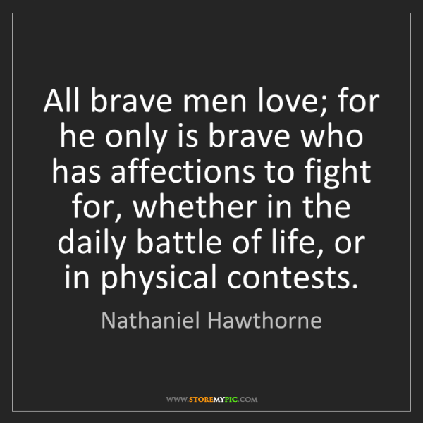 Nathaniel Hawthorne: All brave men love; for he only is brave who has affections...