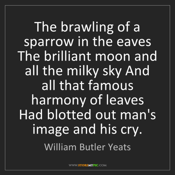 William Butler Yeats: The brawling of a sparrow in the eaves The brilliant...