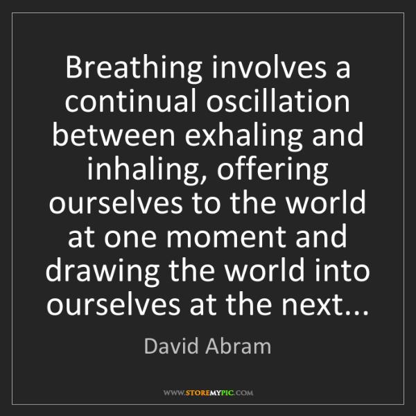 David Abram: Breathing involves a continual oscillation between exhaling...