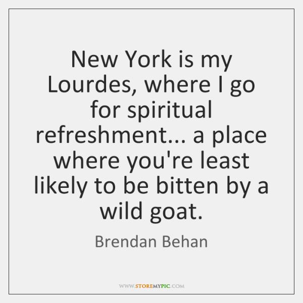 New York is my Lourdes, where I go for spiritual refreshment... a ...