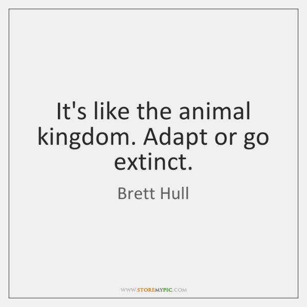 It's like the animal kingdom. Adapt or go extinct.