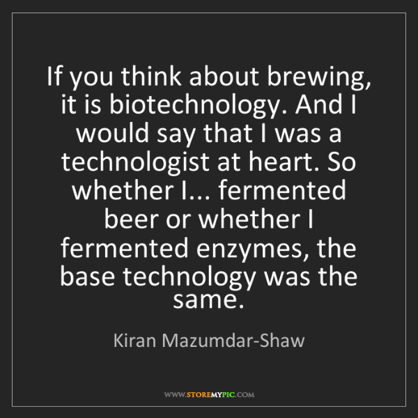 Kiran Mazumdar-Shaw: If you think about brewing, it is biotechnology. And...