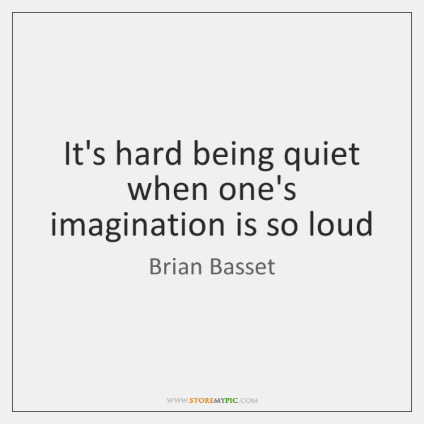 It's hard being quiet when one's imagination is so loud