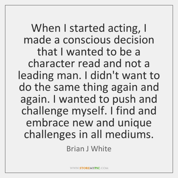 When I started acting, I made a conscious decision that I wanted ...