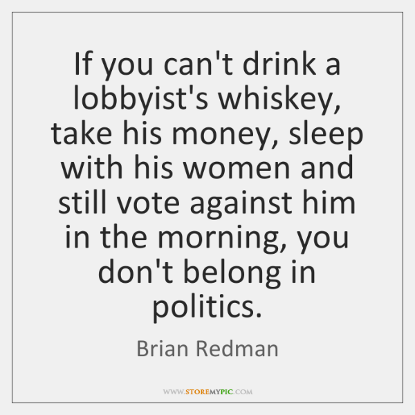 If you can't drink a lobbyist's whiskey, take his money, sleep with ...