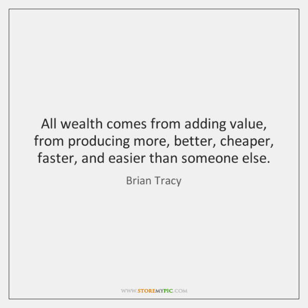 All wealth comes from adding value, from producing more, better, cheaper, faster, ...