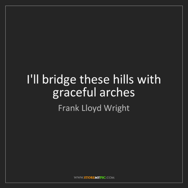 Frank Lloyd Wright: I'll bridge these hills with graceful arches