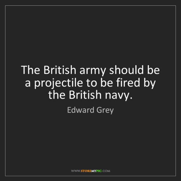 Edward Grey: The British army should be a projectile to be fired by...