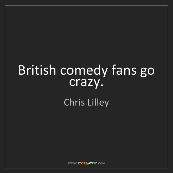 Chris Lilley: British comedy fans go crazy.