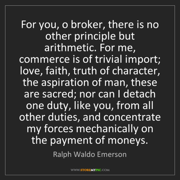 Ralph Waldo Emerson: For you, o broker, there is no other principle but arithmetic....
