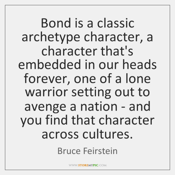 Bond is a classic archetype character, a character that's embedded in our ...