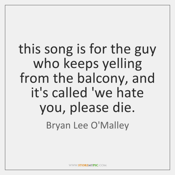 this song is for the guy who keeps yelling from the balcony, ...