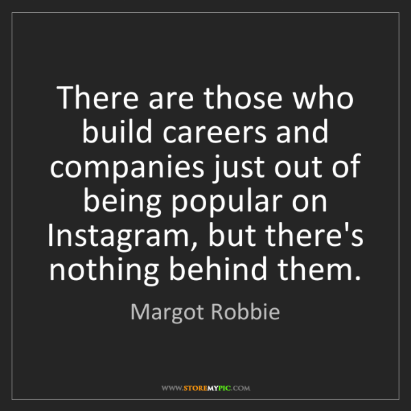Margot Robbie: There are those who build careers and companies just...