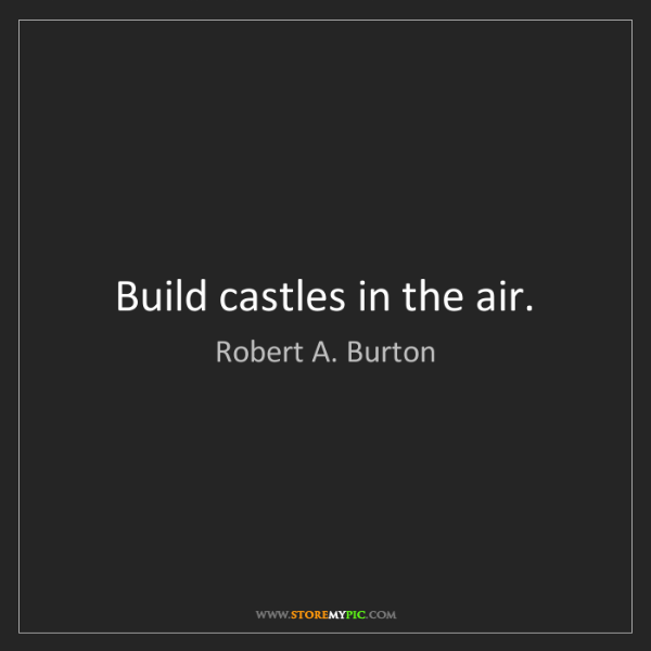 Robert A. Burton: Build castles in the air.